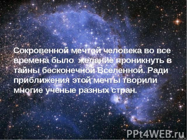 Сокровенной мечтой человека во все времена было желание проникнуть в тайны бесконечной Вселенной. Ради приближения этой мечты творили многие ученые разных стран.