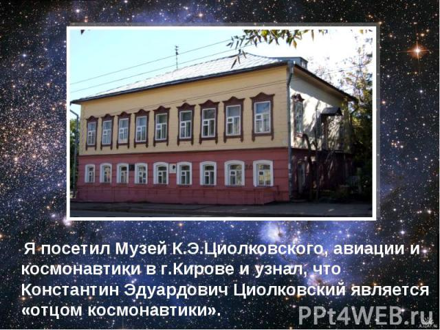 Я посетил Музей К.Э.Циолковского, авиации и космонавтики в г.Кирове и узнал, что Константин Эдуардович Циолковский является «отцом космонавтики».