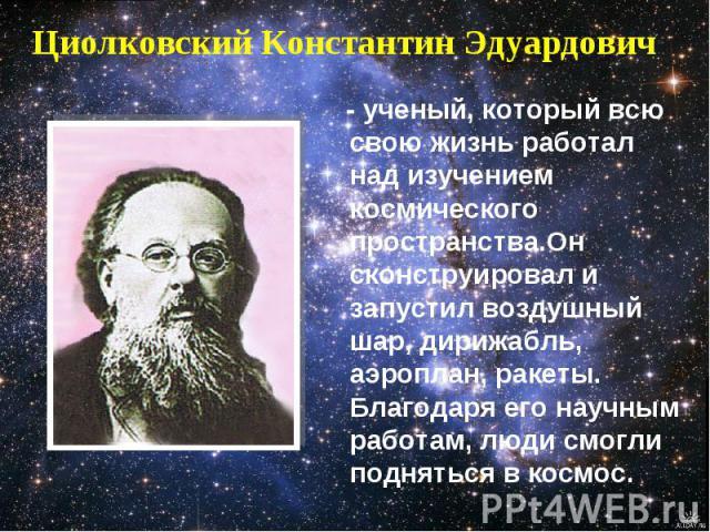 Циолковский Константин Эдуардович - ученый, который всю свою жизнь работал над изучением космического пространства.Он сконструировал и запустил воздушный шар, дирижабль, аэроплан, ракеты. Благодаря его научным работам, люди смогли подняться в космос.