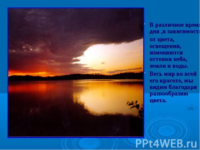 В различное время дня ,в зависимости от цвета, освещения, изменяются оттенки неба, земли и воды.Весь мир во всей его красоте, мы видим благодаря разнообразию цвета.