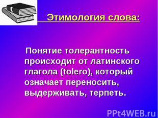 Этимология слова: Понятие толерантность происходит от латинского глагола (tolero