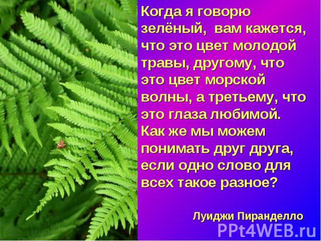 Когда я говорю зелёный, вам кажется, что это цвет молодой травы, другому, что это цвет морской волны, а третьему, что это глаза любимой. Как же мы можем понимать друг друга, если одно слово для всех такое разное? Луиджи Пиранделло