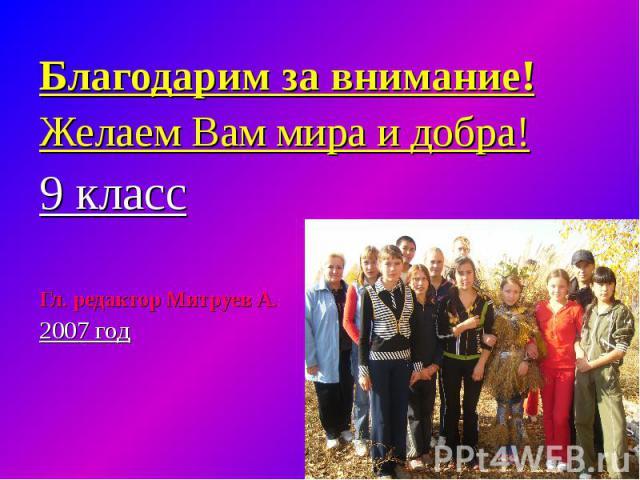 Благодарим за внимание!Желаем Вам мира и добра!9 классГл. редактор Митруев А.2007 год