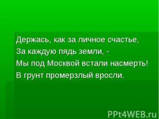 Держась, как за личное счастье,За каждую пядь земли, - Мы под Москвой встали нас