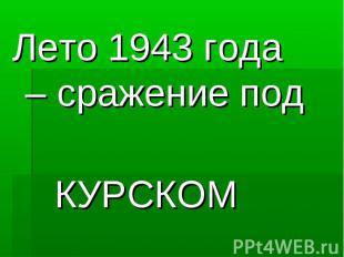 Лето 1943 года – сражение под КУРСКОМ