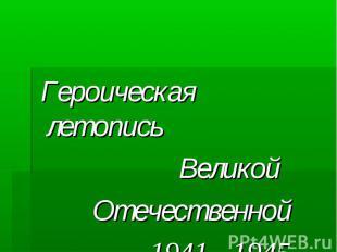 Героическая летопись Героическая летопись Великой Отечественной 1941 - 1945