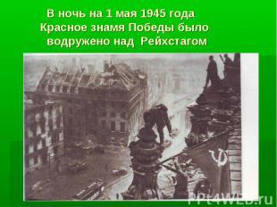 В ночь на 1 мая 1945 года Красное знамя Победы было водружено над Рейхстагом
