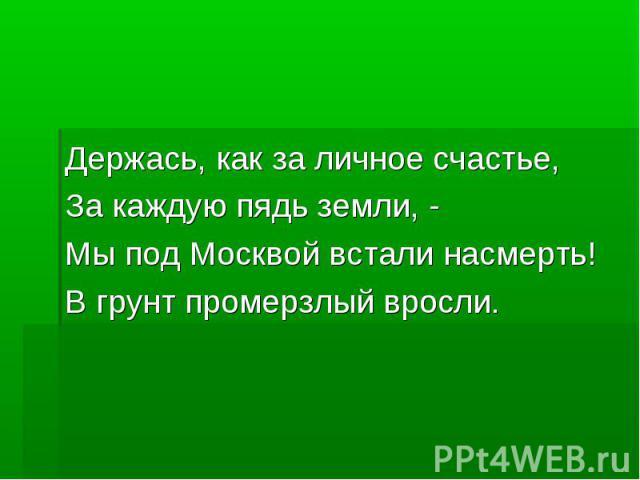Держась, как за личное счастье,За каждую пядь земли, - Мы под Москвой встали насмерть!В грунт промерзлый вросли.