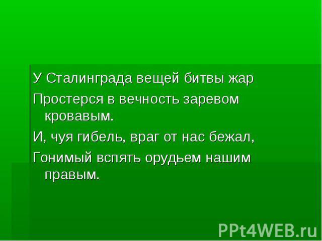 У Сталинграда вещей битвы жарПростерся в вечность заревом кровавым.И, чуя гибель, враг от нас бежал,Гонимый вспять орудьем нашим правым.
