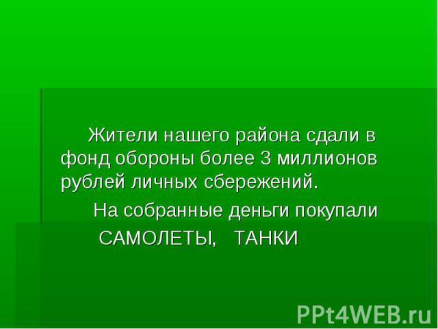 Жители нашего района сдали в фонд обороны более 3 миллионов рублей личных сбережений. На собранные деньги покупали САМОЛЕТЫ, ТАНКИ