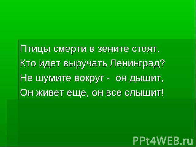 Птицы смерти в зените стоят.Кто идет выручать Ленинград?Не шумите вокруг - он дышит,Он живет еще, он все слышит!