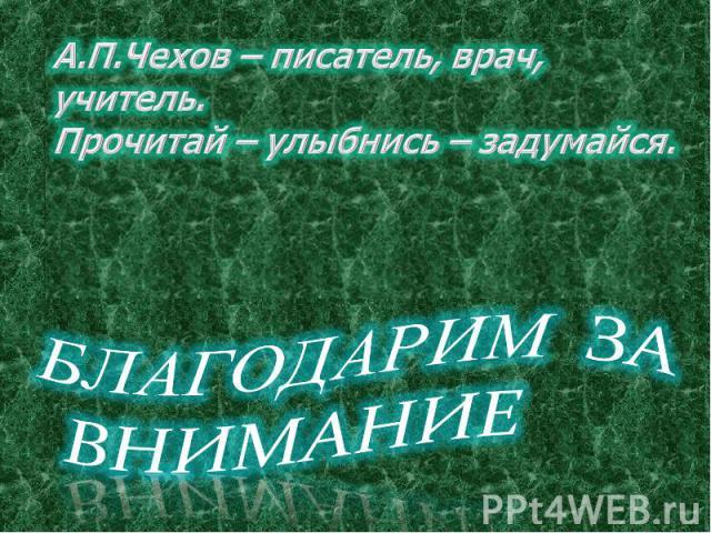 А.П.Чехов – писатель, врач, учитель.Прочитай – улыбнись – задумайся. БЛАГОДАРИМ ЗА ВНИМАНИЕ