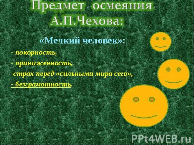 Предмет осмеяния А.П.Чехова: «Мелкий человек»:- покорность,- приниженность,-страх перед «сильными мира сего», - безграмотность.