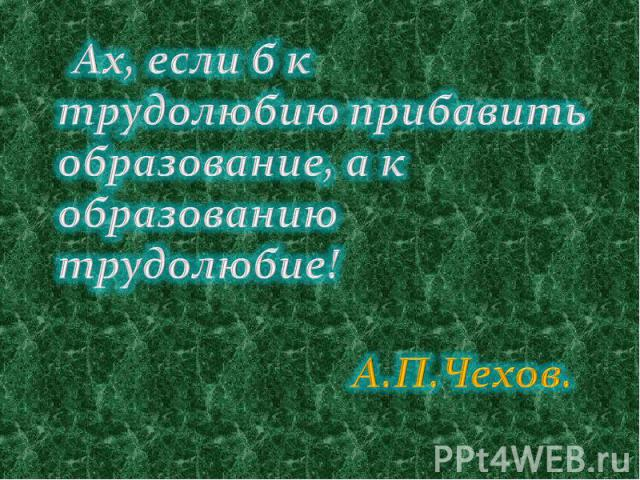 Ах, если б к трудолюбию прибавить образование, а к образованию трудолюбие! А.П.Чехов.