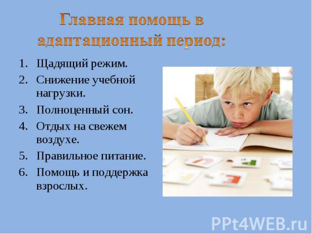 Главная помощь в адаптационный период:Щадящий режим.Снижение учебной нагрузки.Полноценный сон.Отдых на свежем воздухе.Правильное питание.Помощь и поддержка взрослых.