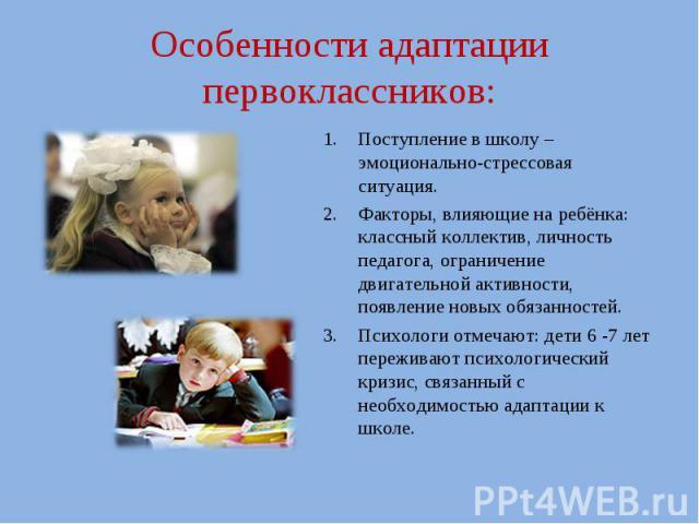 Особенности адаптации первоклассников:Поступление в школу – эмоционально-стрессовая ситуация.Факторы, влияющие на ребёнка: классный коллектив, личность педагога, ограничение двигательной активности, появление новых обязанностей.Психологи отмечают: д…