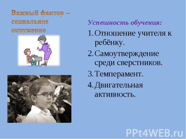 Важный фактор – социальное окружениеУспешность обучения:Отношение учителя к ребёнку.Самоутверждение среди сверстников.Темперамент.Двигательная активность.