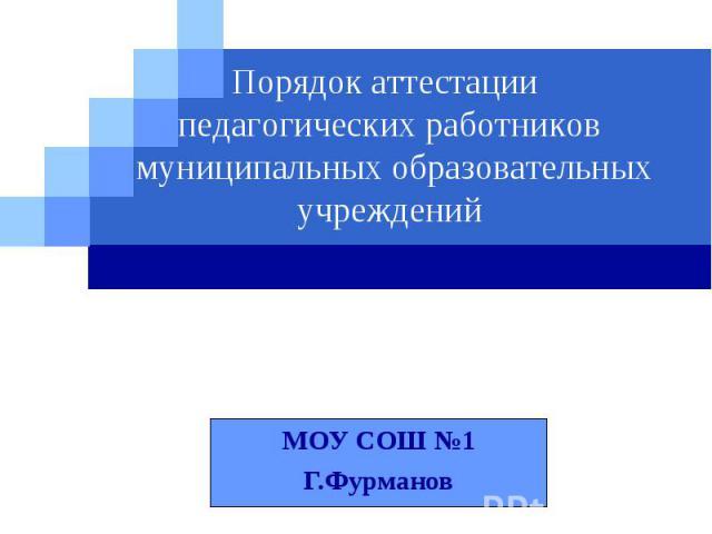 Порядок аттестации педагогических работников муниципальных образовательных учреждений МОУ СОШ №1 Г.Фурманов