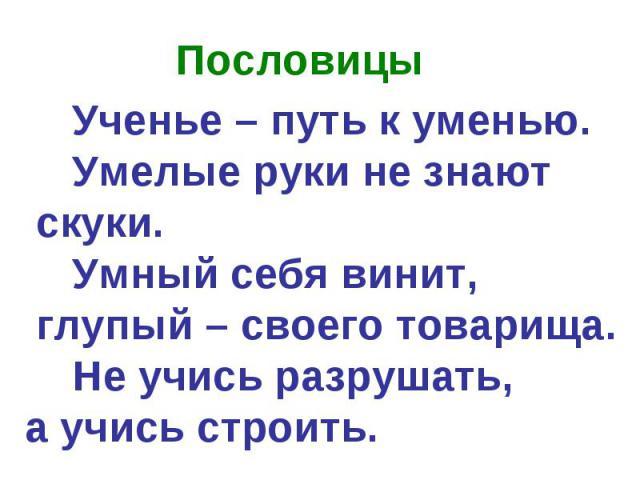 Пословицы Ученье – путь к уменью. Умелые руки не знают скуки. Умный себя винит, глупый – своего товарища. Не учись разрушать, а учись строить.