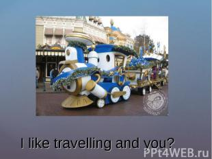 I like travelling and you?