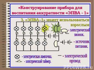 «Конструирование прибора для воспитания аккуратности «ЭПВА - 1»3. «ЭПВА–1» может