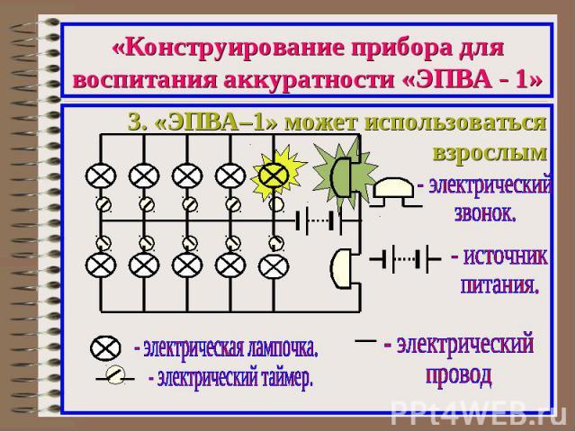 «Конструирование прибора для воспитания аккуратности «ЭПВА - 1»3. «ЭПВА–1» может использоваться взрослым