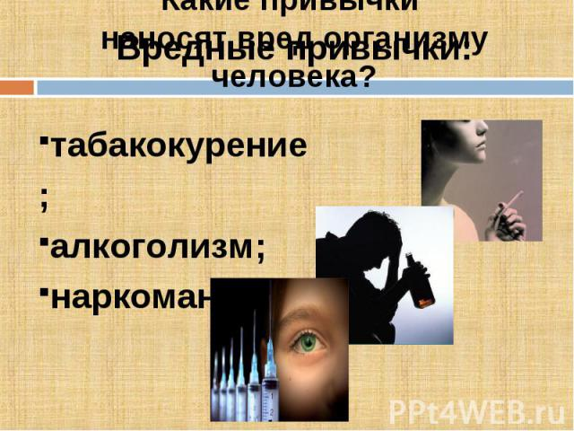 Вредные привычки:Какие привычки наносят вред организму человека?табакокурение;алкоголизм;наркомания.
