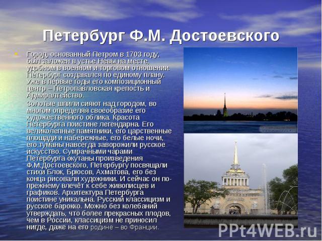 Петербург Ф.М. Достоевского Город, основанный Петром в 1703 году, был заложен в устье Невы на месте, удобном в военном и торговом отношении. Петербург создавался по единому плану. Уже в первые годы его композиционный центр – Петропавловская крепость…