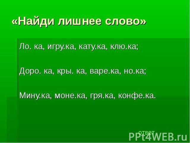 «Найди лишнее слово» Ло. ка, игру.ка, кату.ка, клю.ка;Доро. ка, кры. ка, варе.ка, но.ка;Мину.ка, моне.ка, гря.ка, конфе.ка.