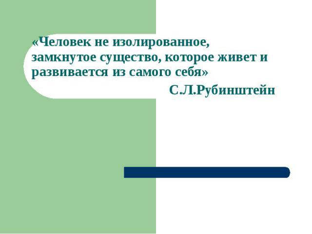 «Человек не изолированное, замкнутое существо, которое живет и развивается из самого себя» С.Л.Рубинштейн