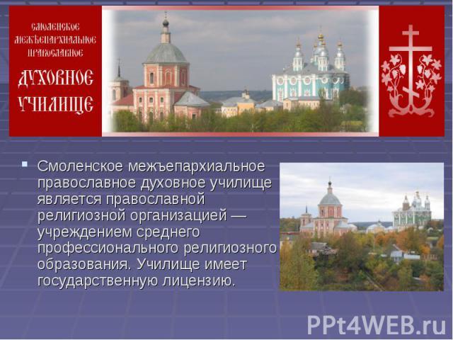 Смоленское межъепархиальное православное духовное училище является православной религиозной организацией — учреждением среднего профессионального религиозного образования. Училище имеет государственную лицензию.
