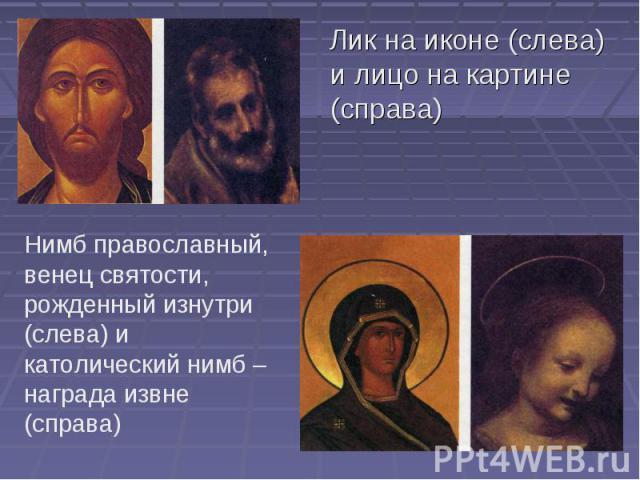 Лик на иконе (слева) и лицо на картине (справа) Нимб православный, венец святости, рожденный изнутри (слева) и католический нимб – награда извне (справа)