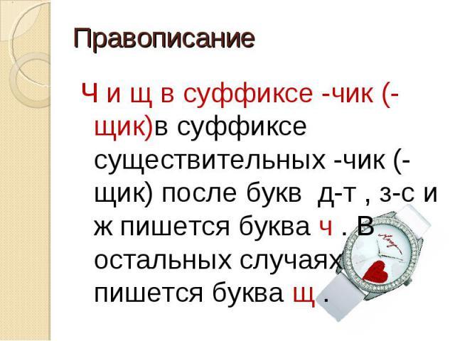 Правописание Ч и щ в суффиксе -чик (-щик)в суффиксе существительных -чик (-щик) после букв д-т , з-с и ж пишется буква ч . В остальных случаях пишется буква щ .