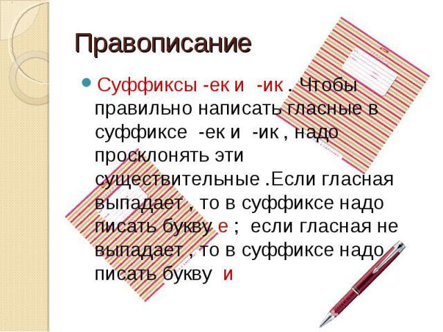 Правописание Суффиксы -ек и -ик . Чтобы правильно написать гласные в суффиксе -ек и -ик , надо просклонять эти существительные .Если гласная выпадает , то в суффиксе надо писать букву е ; если гласная не выпадает , то в суффиксе надо писать букву и