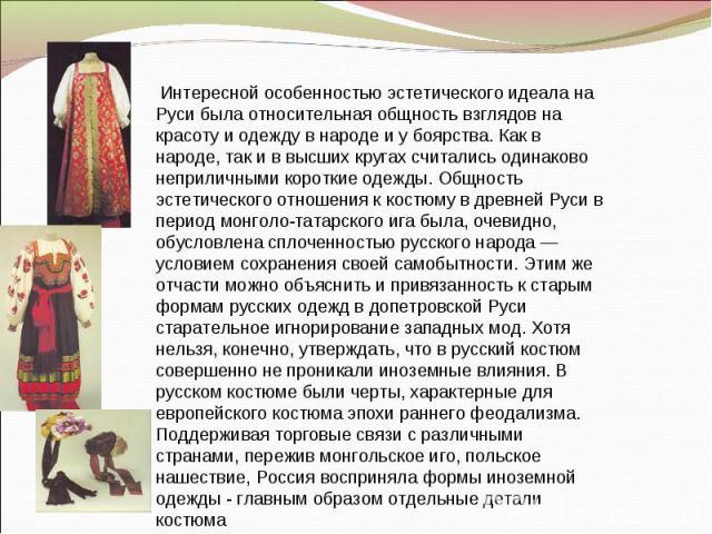 Интересной особенностью эстетического идеала на Руси была относительная общность взглядов на красоту и одежду в народе и у боярства. Как в народе, так и в высших кругах считались одинаково неприличными короткие одежды. Общность эстетического отноше…