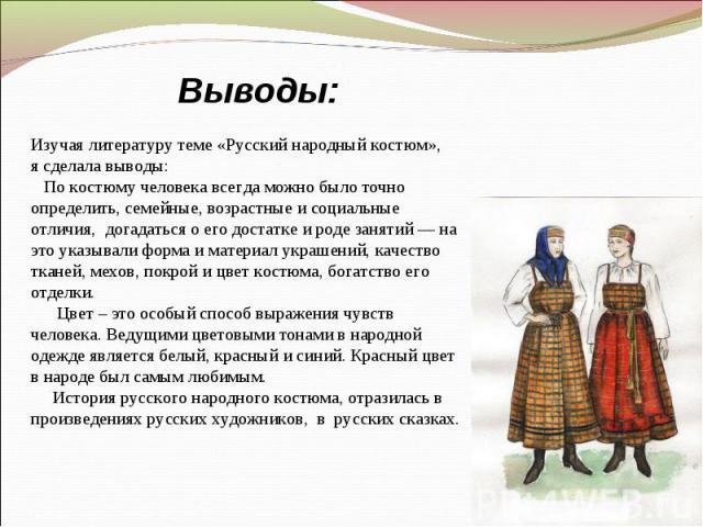 Выводы:Изучая литературу теме «Русский народный костюм», я сделала выводы: По костюму человека всегда можно было точно определить, семейные, возрастные и социальные отличия, догадаться о его достатке и роде занятий — на это указывали форма и материа…