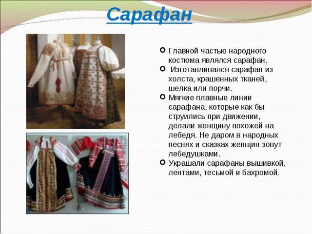 СарафанГлавной частью народного костюма являлся сарафан. Изготавливался сарафан из холста, крашенных тканей, шелка или порчи. Мягкие плавные линии сарафана, которые как бы струились при движении, делали женщину похожей на лебедя. Не даром в народных…