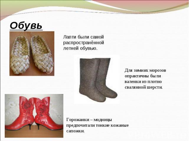 Лапти были самой распространённой летней обувью. Обувь Для зимних морозов опрактичны были валенки из плотно свалянной шерсти. Горожанки – модницы предпочитали тонкие кожаные сапожки.