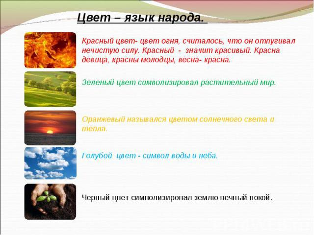 Цвет – язык народа. Красный цвет- цвет огня, считалось, что он отпугивал нечистую силу. Красный - значит красивый. Красна девица, красны молодцы, весна- красна.Зеленый цвет символизировал растительный мир.Оранжевый назывался цветом солнечного света …