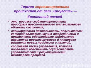 Термин «проектирование» происходит от лат. «projectus» — брошенный вперед это пр