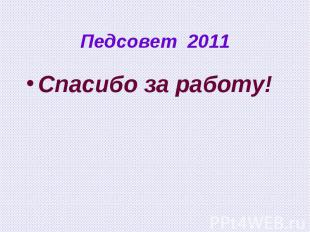 Педсовет 2011 Спасибо за работу!