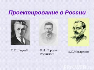 Проектирование в РоссииС.Т.Шацкий В.Н. Сорока-РосинскийА.С.Макаренко