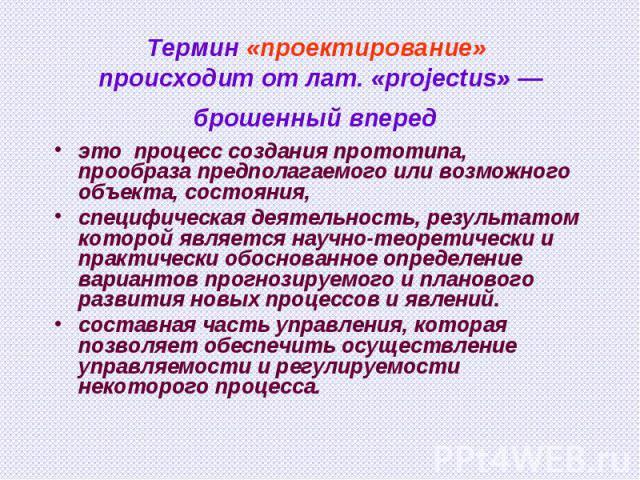 Термин «проектирование» происходит от лат. «projectus» — брошенный вперед это процесс создания прототипа, прообраза предполагаемого или возможного объекта, состояния, специфическая деятельность, результатом которой является научно-теоретически и пра…