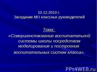 10.12.2010 г. Заседание МО классных руководителей Тема: «Совершенствование воспи