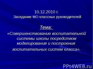 10.12.2010 г. Заседание МО классных руководителейТема: «Совершенствование воспит
