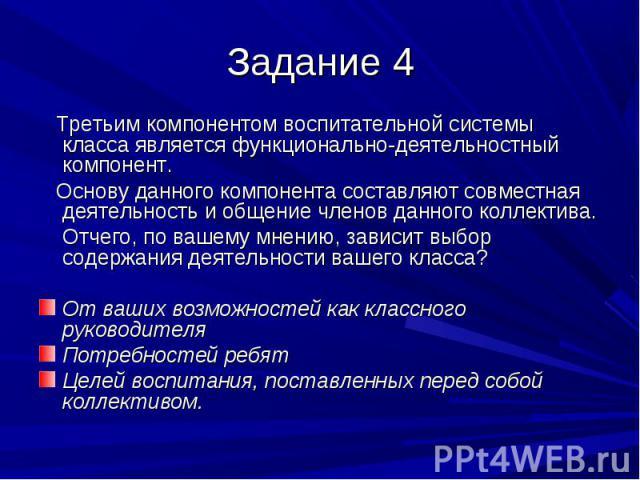 Задание 4 Третьим компонентом воспитательной системы класса является функционально-деятельностный компонент. Основу данного компонента составляют совместная деятельность и общение членов данного коллектива. Отчего, по вашему мнению, зависит выбор со…