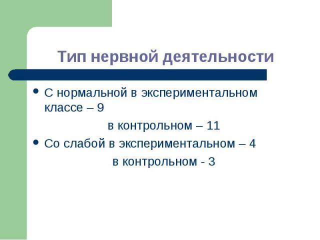 Тип нервной деятельностиС нормальной в экспериментальном классе – 9в контрольном – 11Со слабой в экспериментальном – 4в контрольном - 3