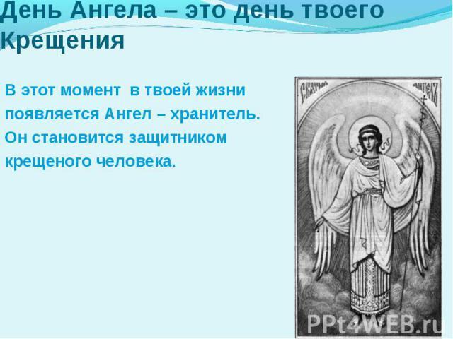 День Ангела – это день твоего КрещенияВ этот момент в твоей жизнипоявляется Ангел – хранитель.Он становится защитником крещеного человека.