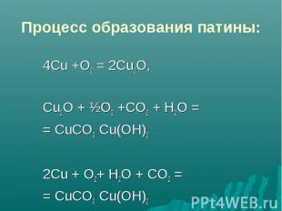 Процесс образования патины: 4Сu +О2 = 2Cu2O,Cu2O + ½О2 +CO2 + Н2O == СuСО3 Сu(ОН