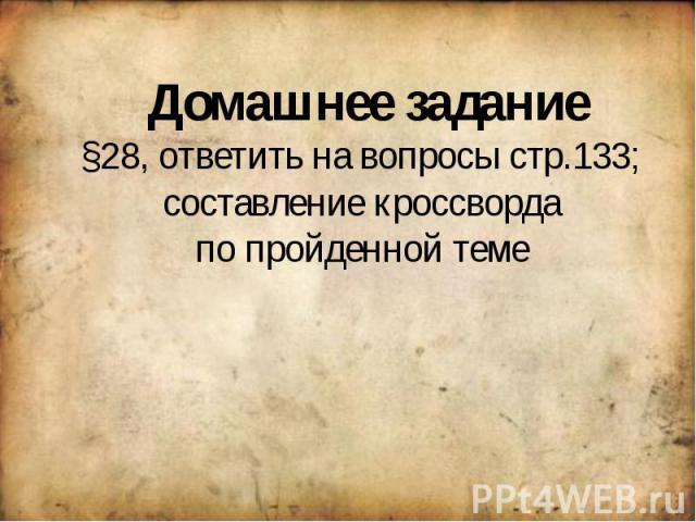 Домашнее задание§28, ответить на вопросы стр.133; составление кроссворда по пройденной теме